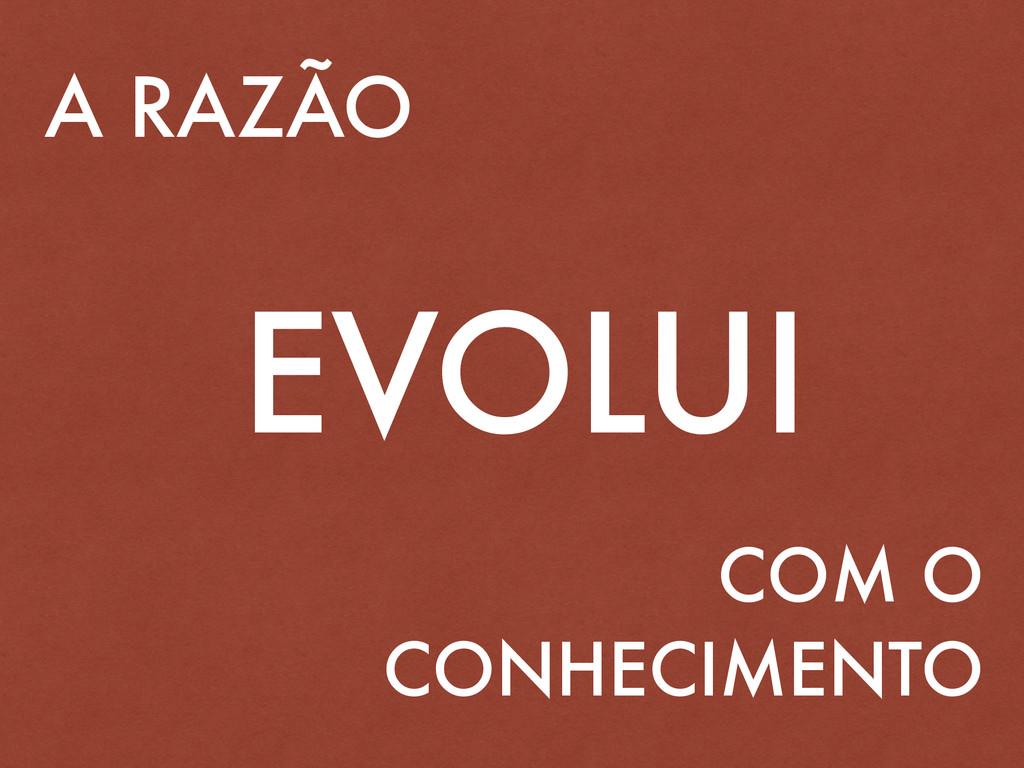 A RAZÃO EVOLUI COM O CONHECIMENTO