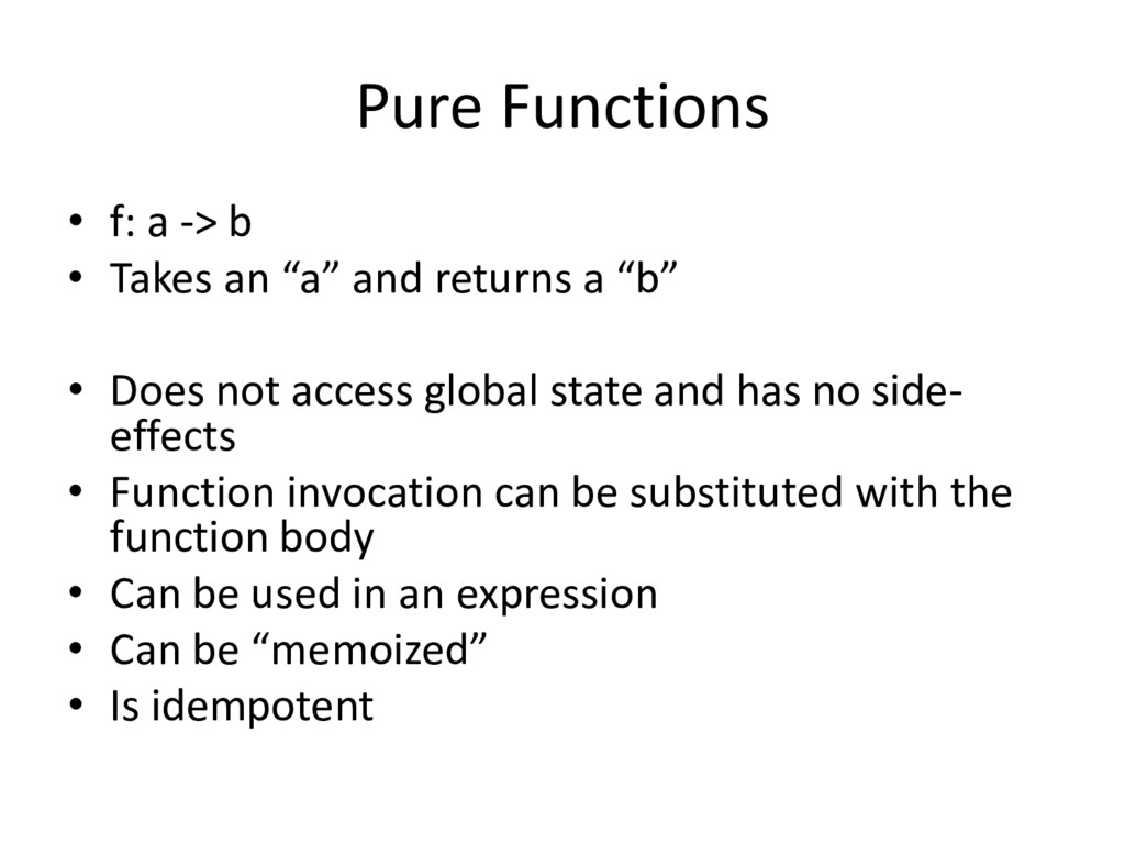 "Pure Functions • f: a -> b • Takes an ""a"" and r..."