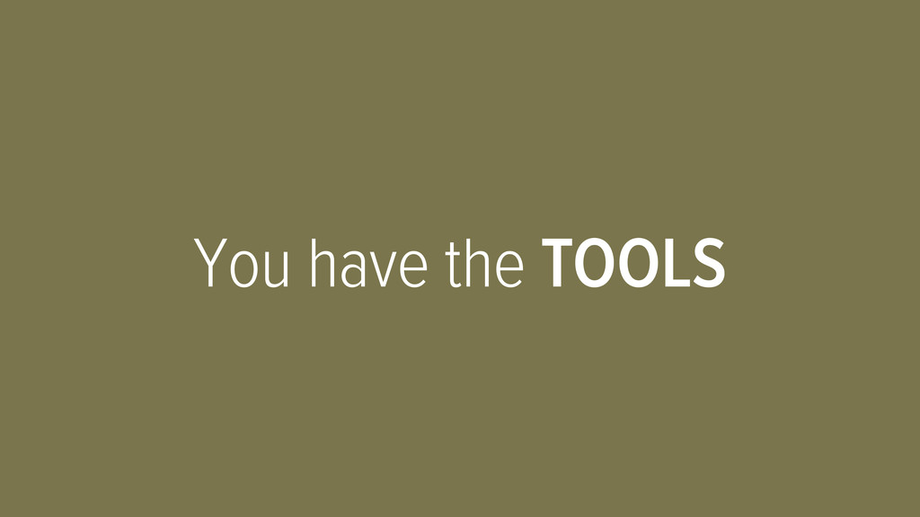 You have the TOOLS