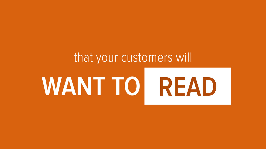 that your customers will WANT TO OOOO1 READ
