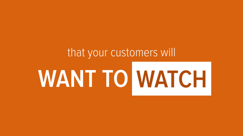 that your customers will WANT TO OOOO1 WATCH