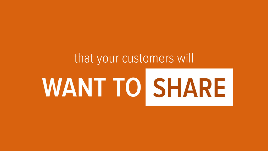 that your customers will WANT TO OOOO1 SHARE