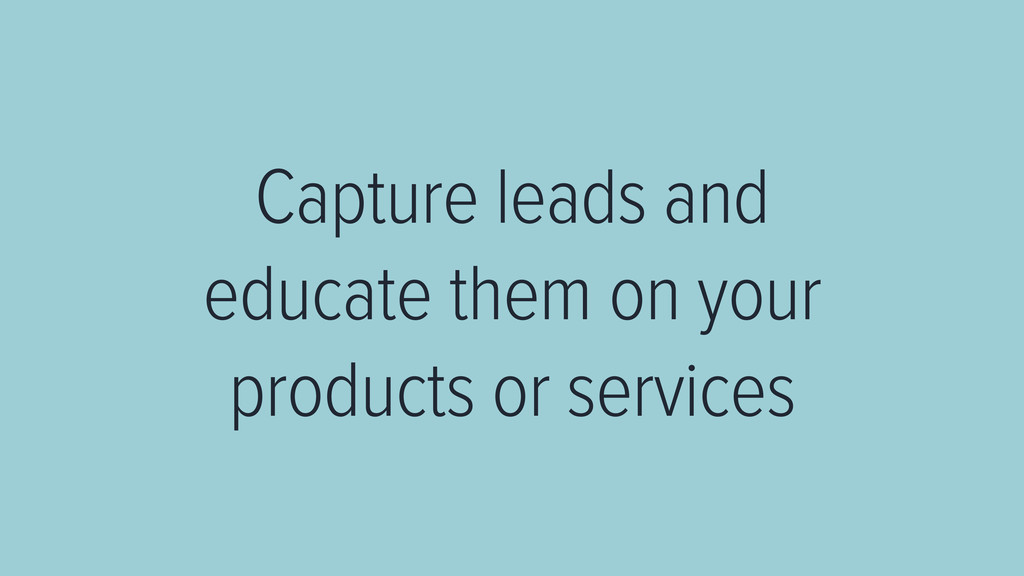 Capture leads and educate them on your products...
