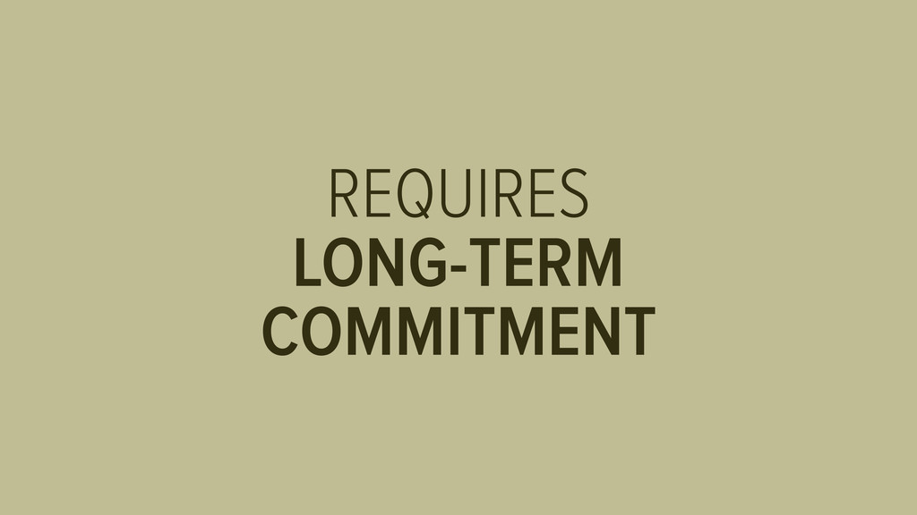 REQUIRES LONG-TERM COMMITMENT
