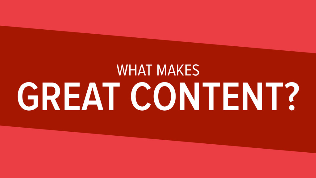 WHAT MAKES GREAT CONTENT?