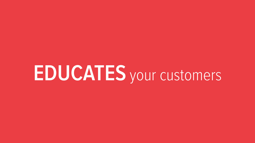 EDUCATES your customers