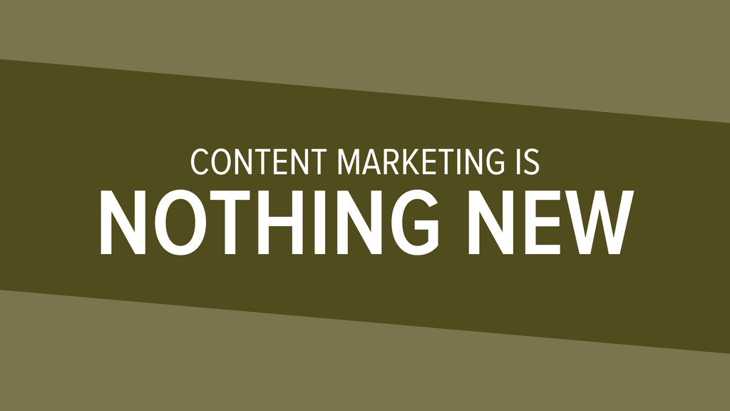 CONTENT MARKETING IS NOTHING NEW