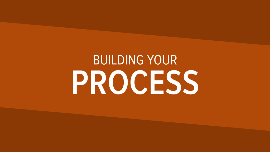 BUILDING YOUR PROCESS