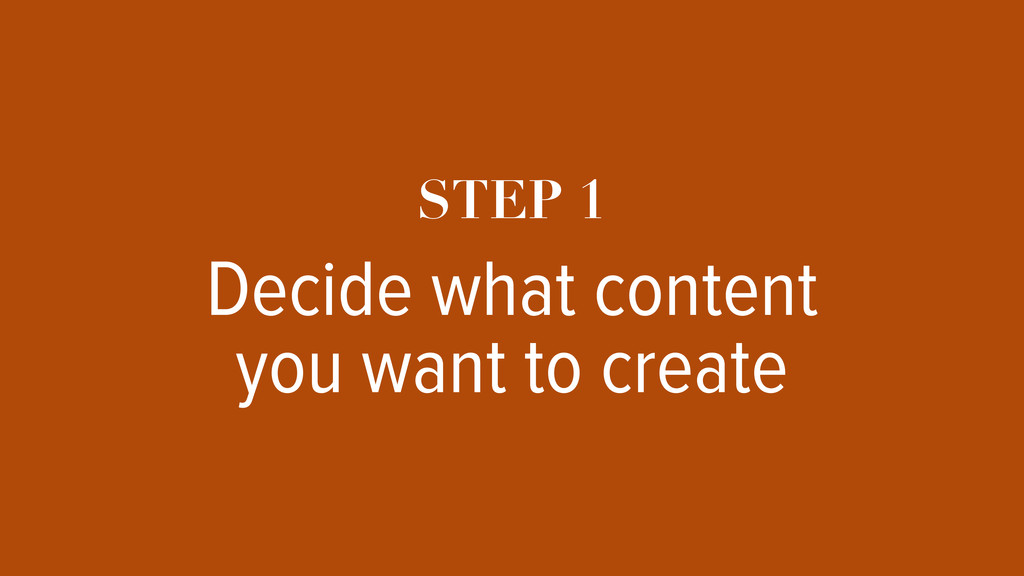 STEP 1 Decide what content you want to create