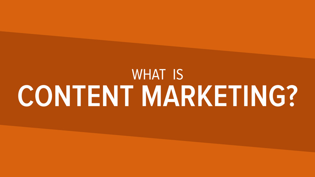 WHAT IS CONTENT MARKETING?