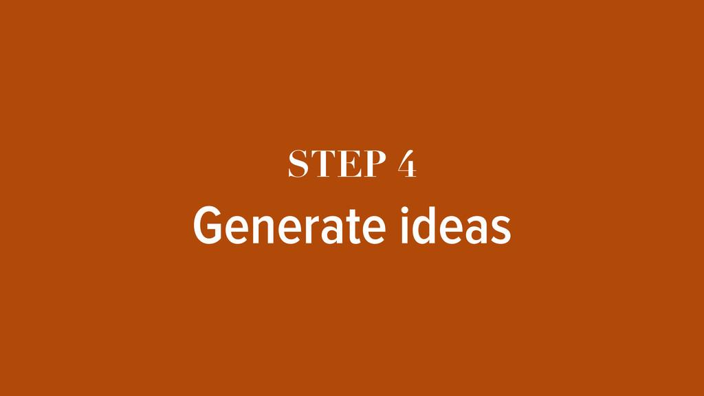 STEP 4 Generate ideas