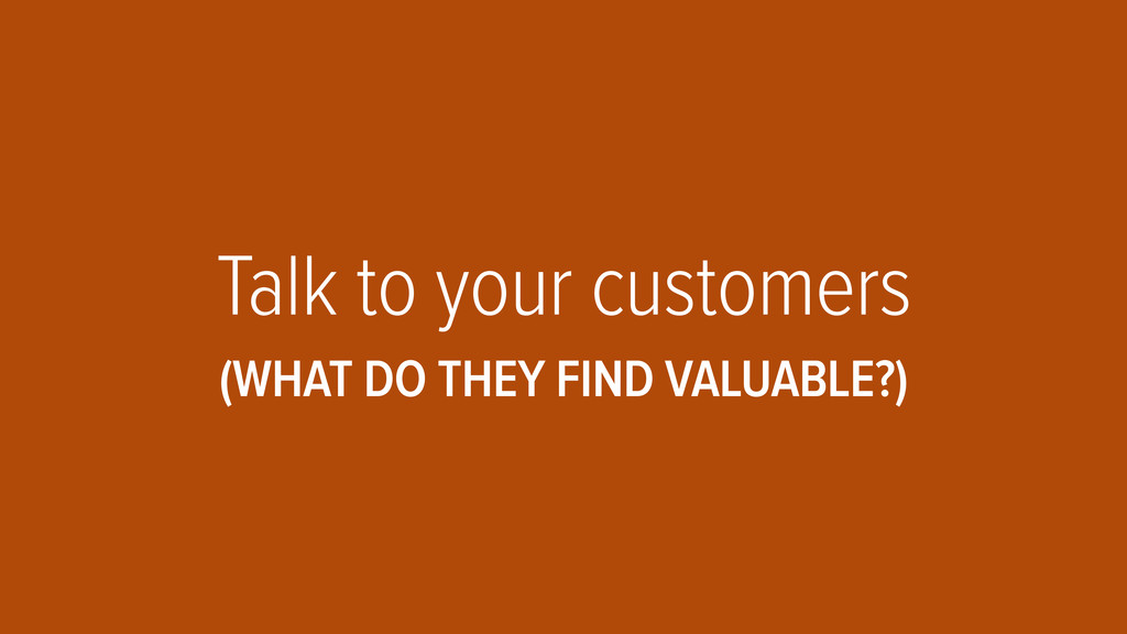 Talk to your customers (WHAT DO THEY FIND VALUA...