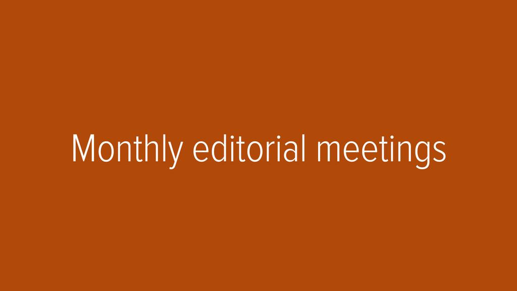 Monthly editorial meetings