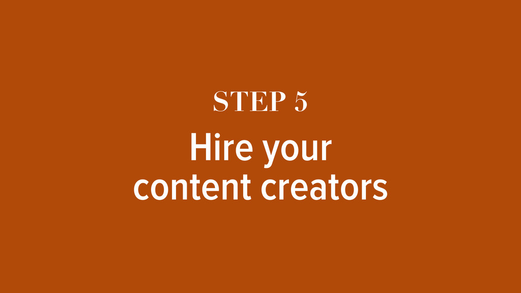 STEP 5 Hire your content creators