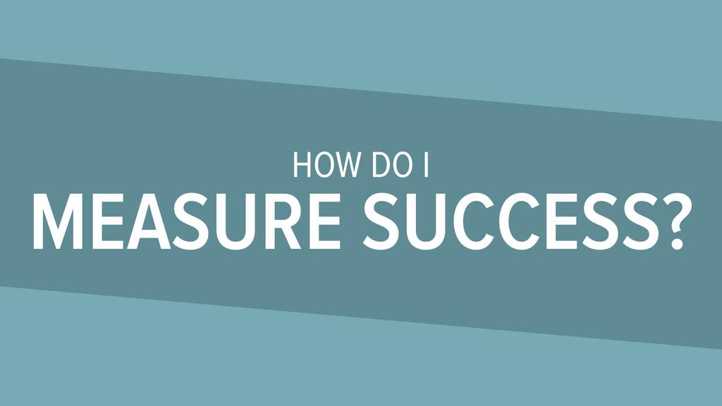 HOW DO I MEASURE SUCCESS?