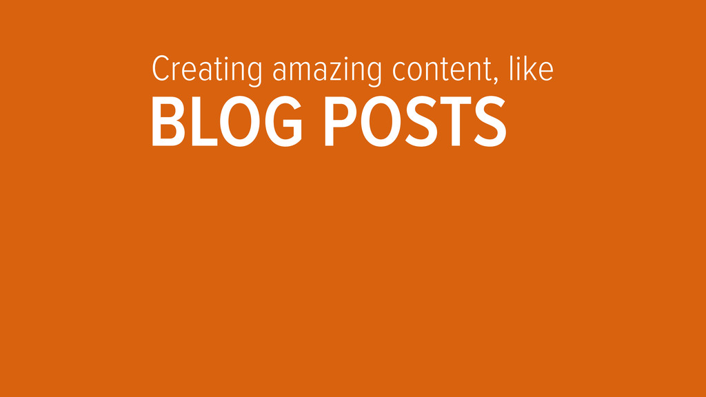 Creating amazing content, like BLOG POSTS