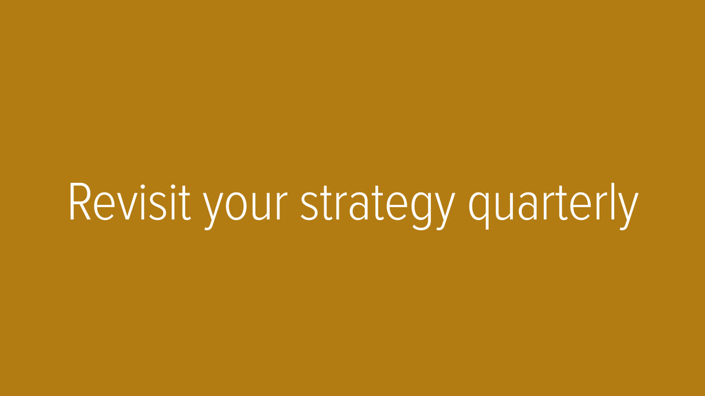 Revisit your strategy quarterly
