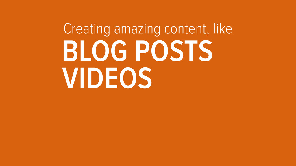 Creating amazing content, like BLOG POSTS VIDEOS