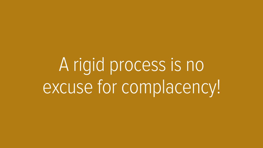 A rigid process is no excuse for complacency!