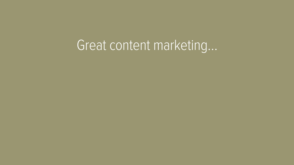 Great content marketing…