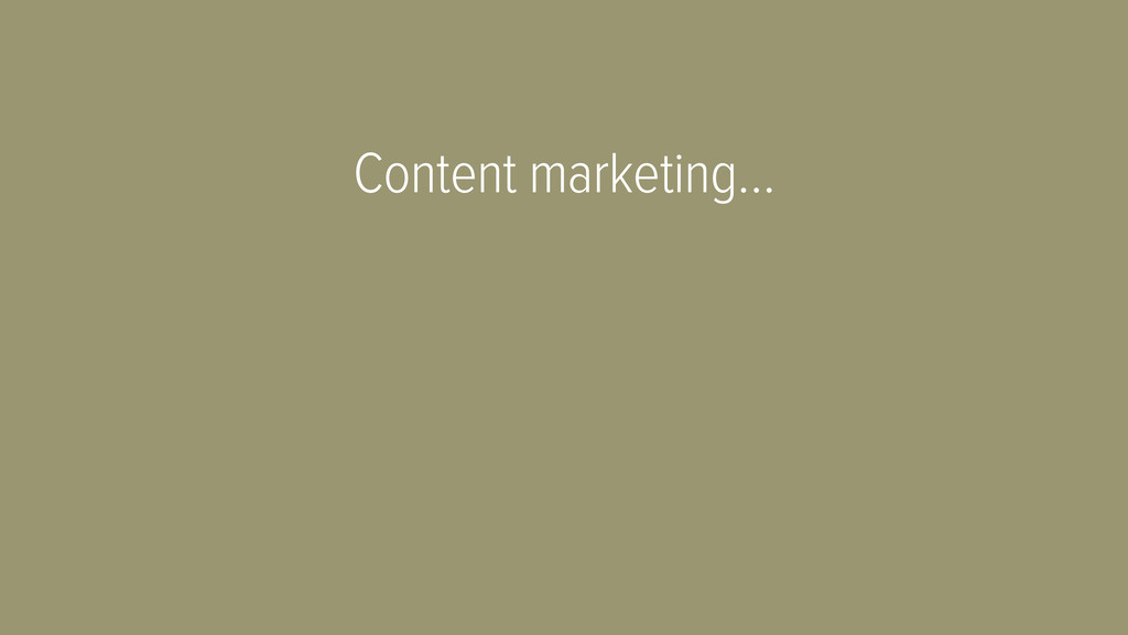 Content marketing…