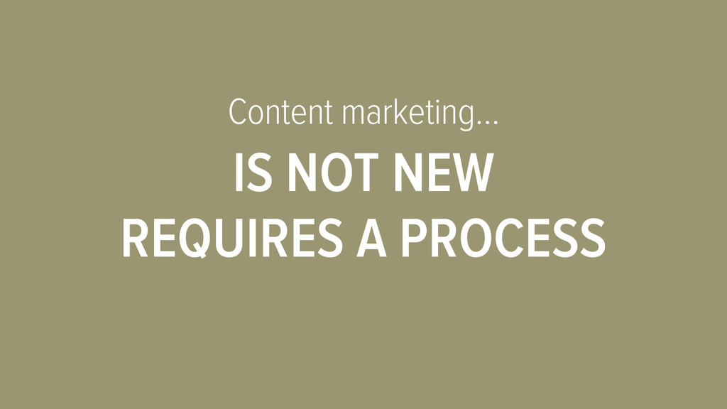Content marketing… IS NOT NEW REQUIRES A PROCESS