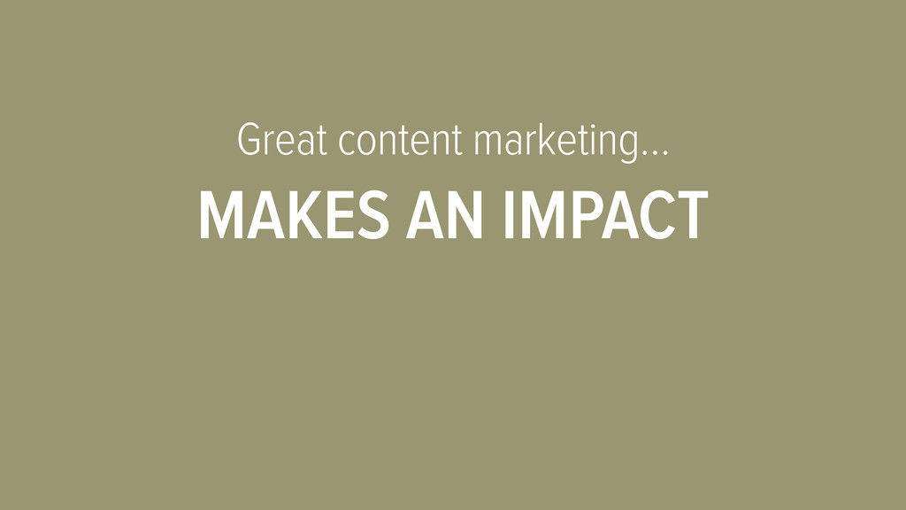 Great content marketing… MAKES AN IMPACT