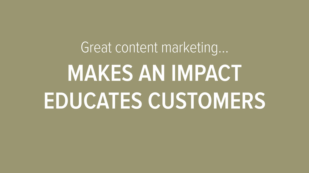 Great content marketing… MAKES AN IMPACT EDUCAT...