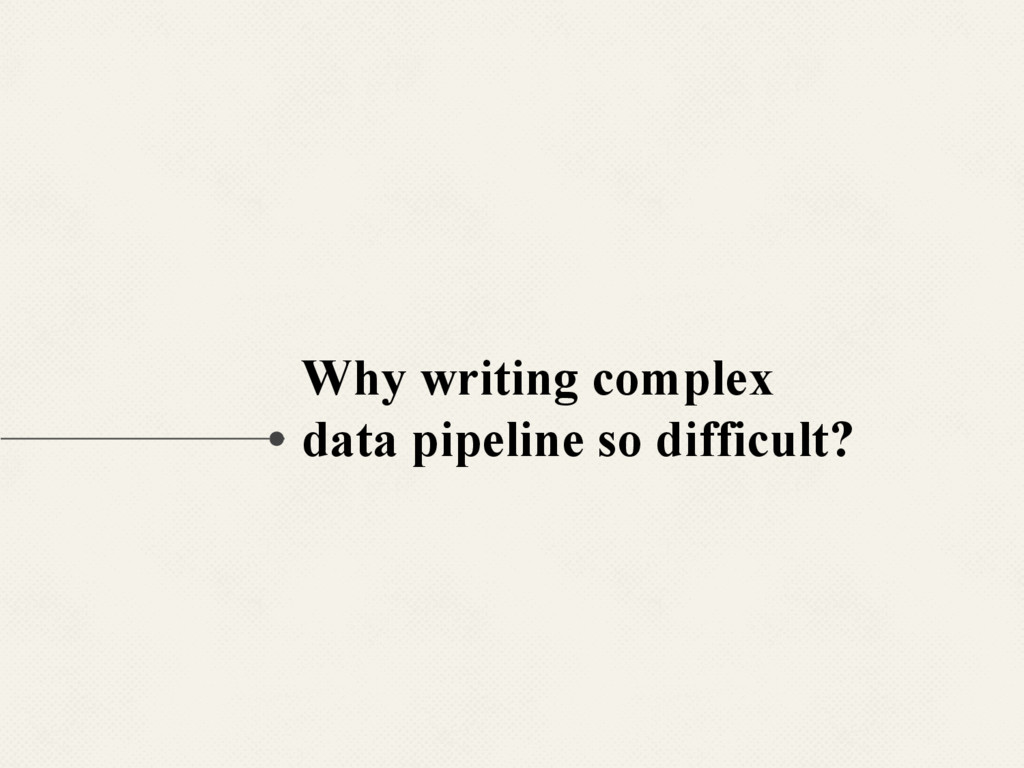 Why writing complex data pipeline so difficult?