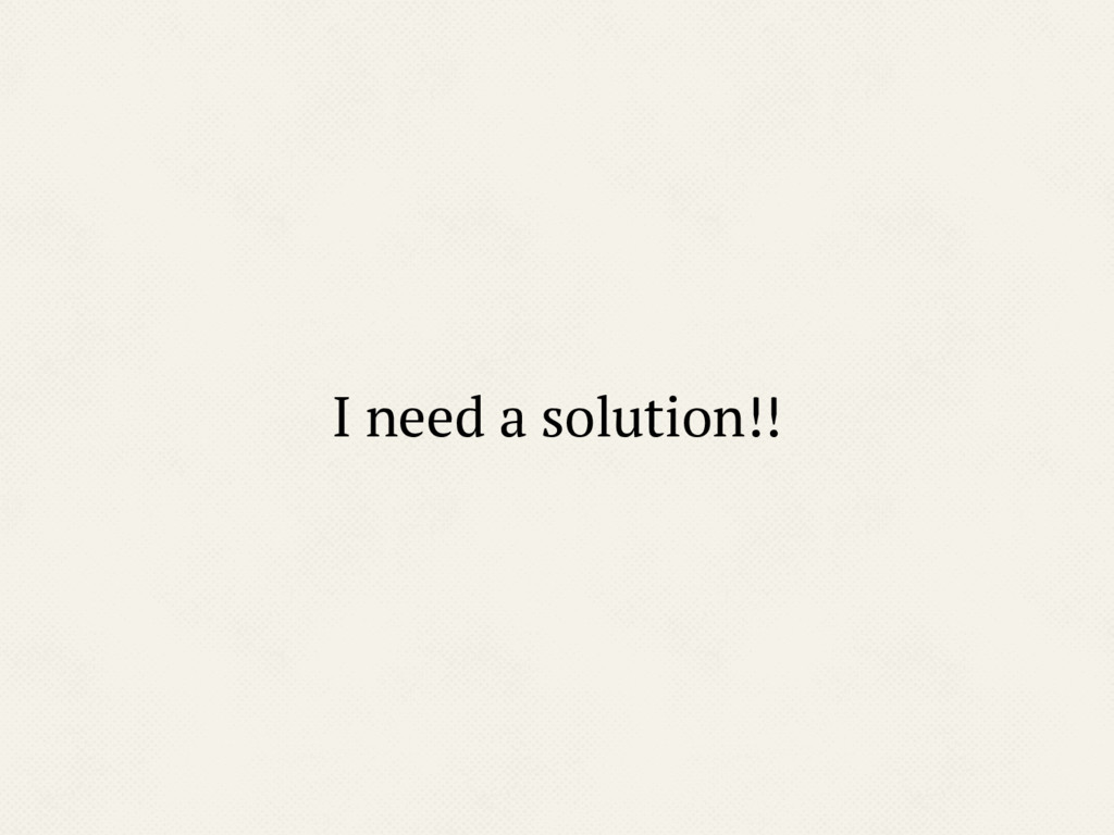 I need a solution!!