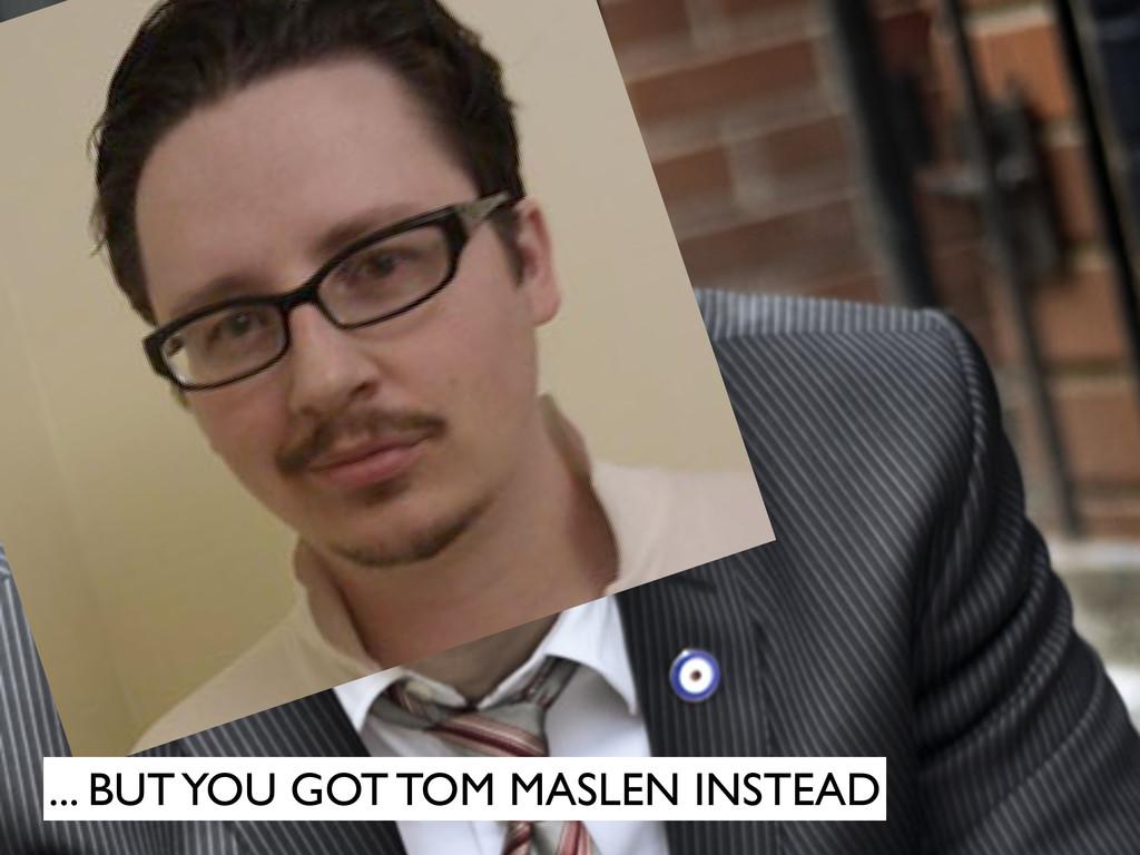 ... BUT YOU GOT TOM MASLEN INSTEAD