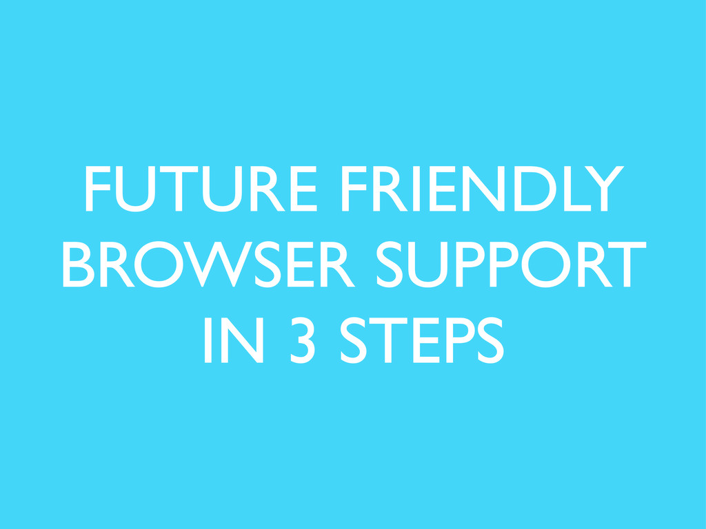 FUTURE FRIENDLY BROWSER SUPPORT IN 3 STEPS