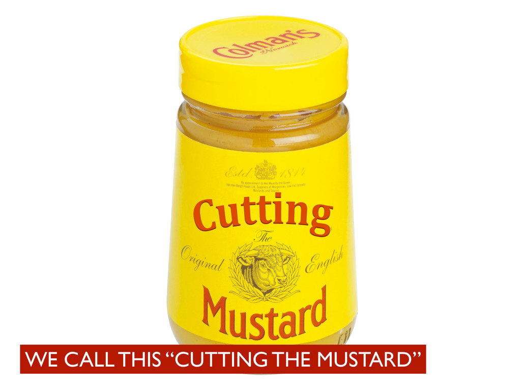 """WE CALL THIS """"CUTTING THE MUSTARD"""""""