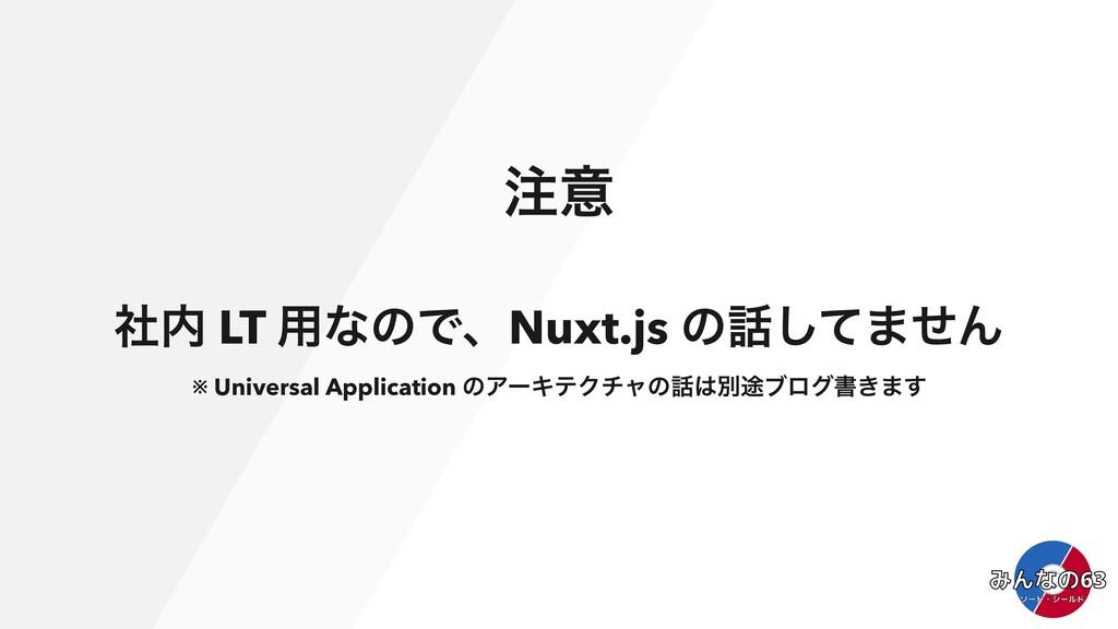 ҙ ࣾ LT ༻ͳͷͰɺNuxt.js ͷͯ͠·ͤΜ ※ Universal Appli...