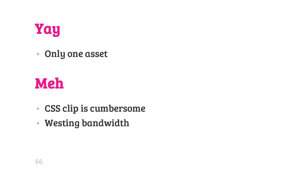 Yay • Only one asset Meh • CSS clip is cumberso...