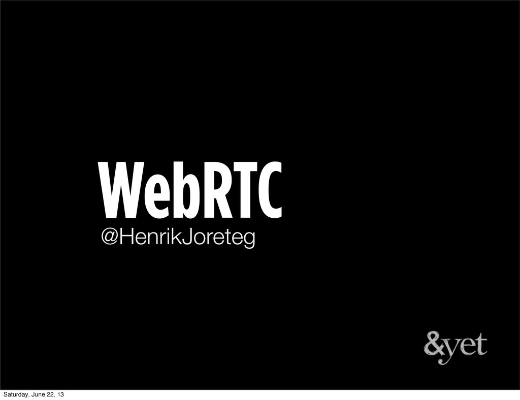 @HenrikJoreteg WebRTC Saturday, June 22, 13