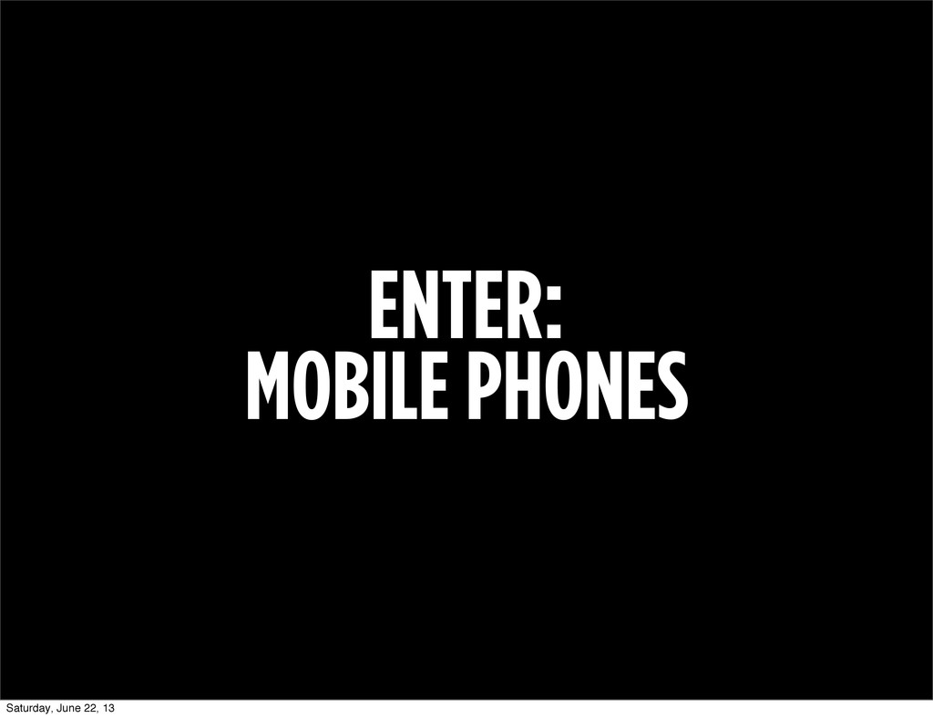 ENTER: MOBILE PHONES Saturday, June 22, 13