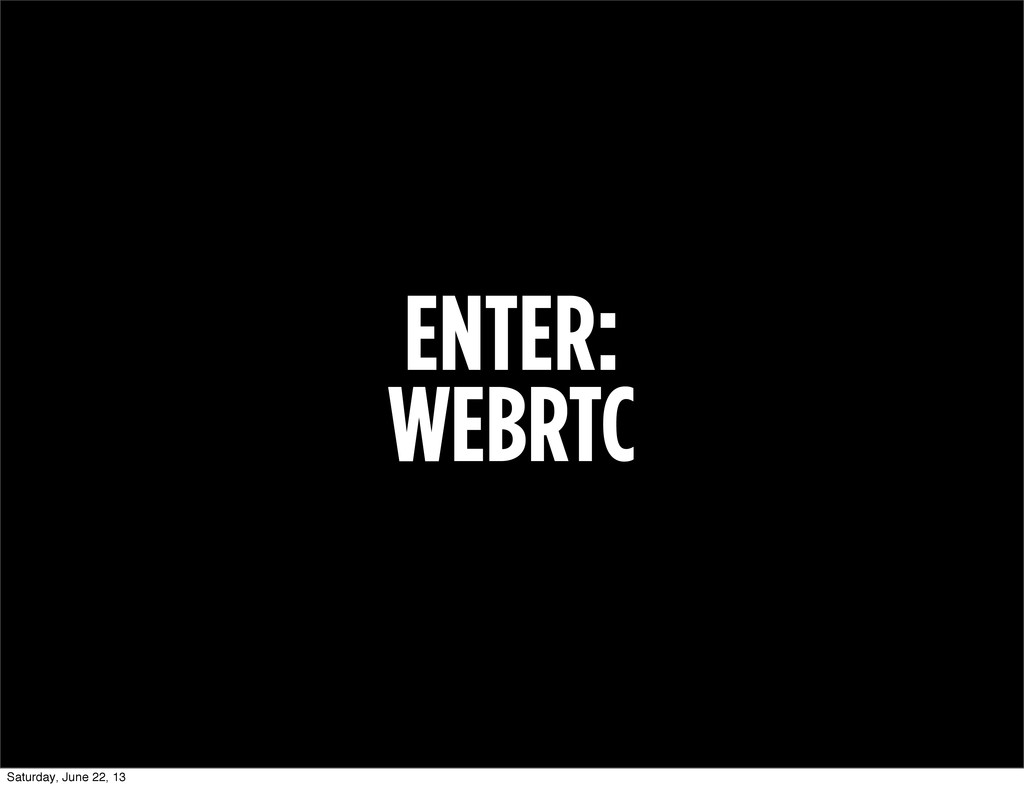 ENTER: WEBRTC Saturday, June 22, 13