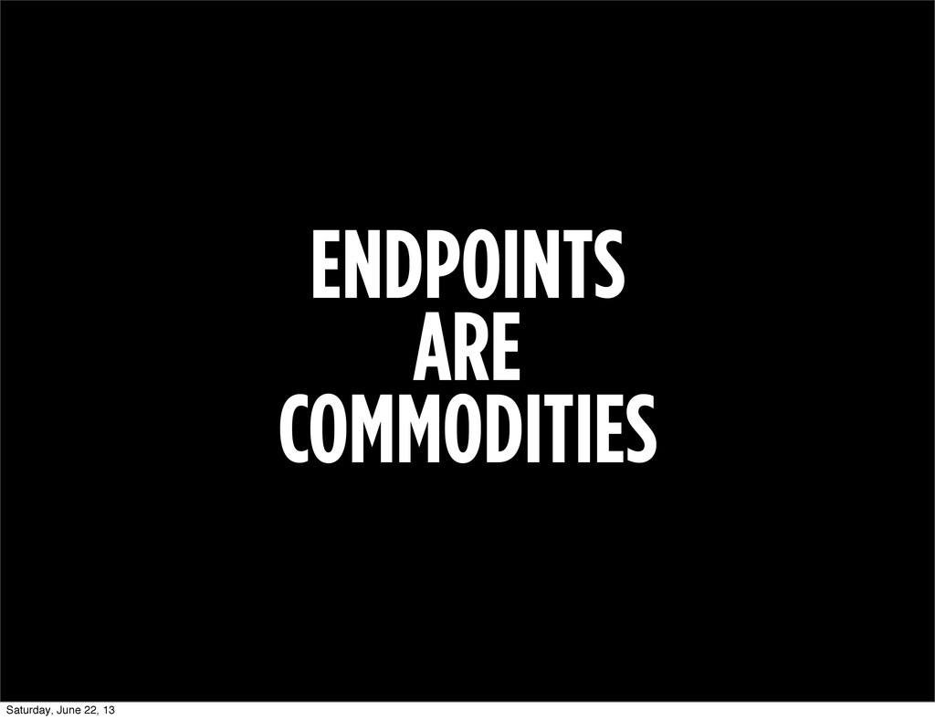 ENDPOINTS ARE COMMODITIES Saturday, June 22, 13