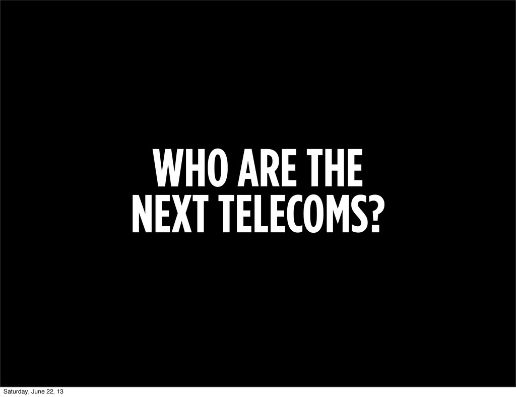 WHO ARE THE NEXT TELECOMS? Saturday, June 22, 13