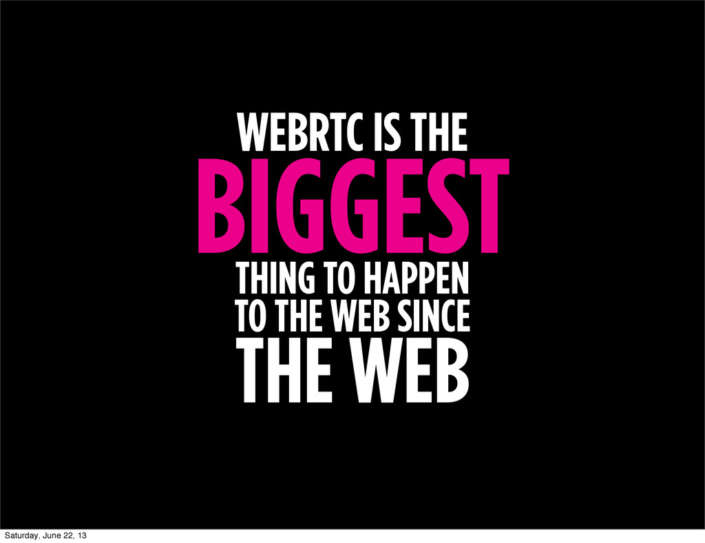 WEBRTC IS THE BIGGEST THING TO HAPPEN TO THE WE...