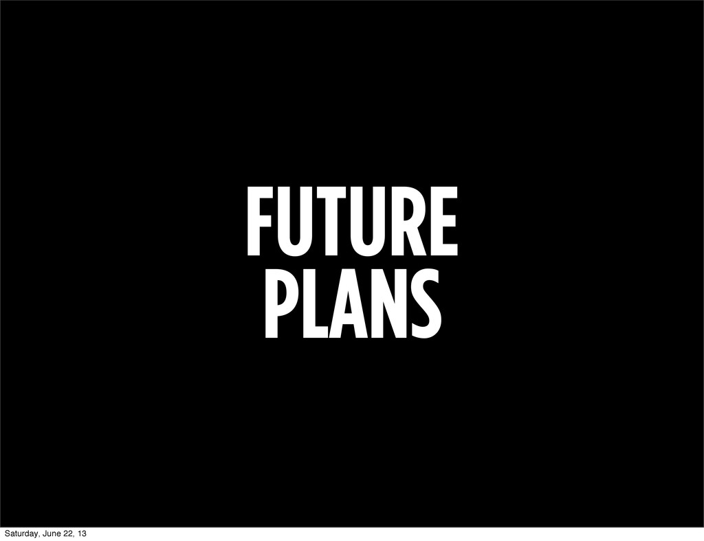 FUTURE PLANS Saturday, June 22, 13