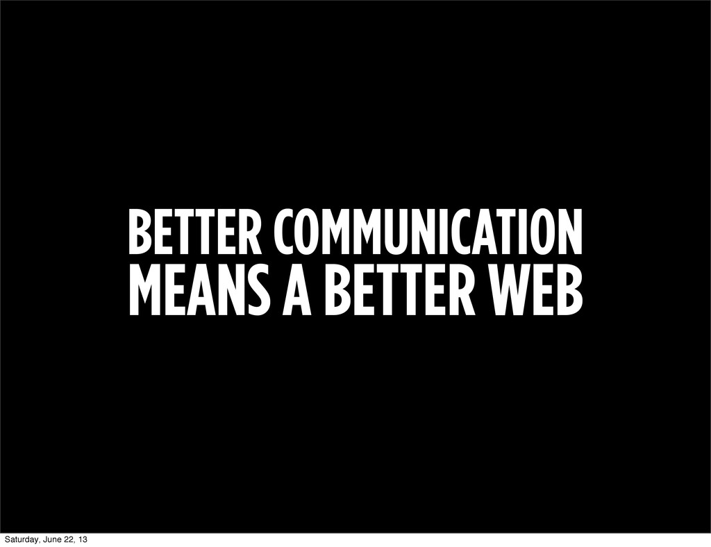 BETTER COMMUNICATION MEANS A BETTER WEB Saturda...
