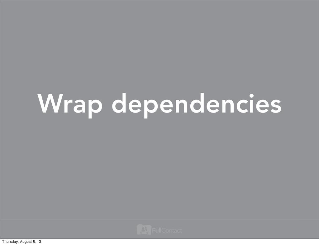 Wrap dependencies Thursday, August 8, 13
