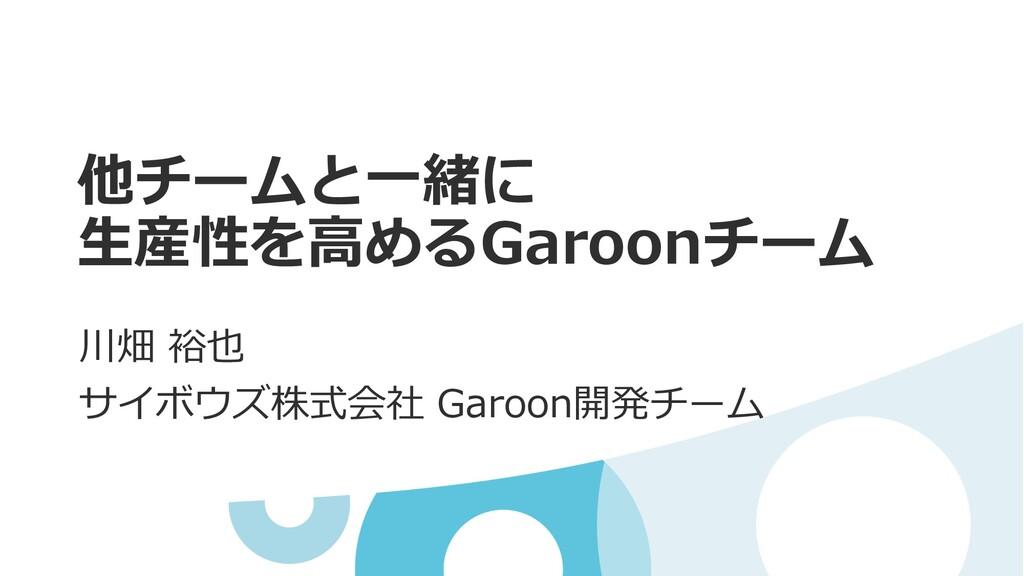 他チームと⼀緒に ⽣産性を⾼めるGaroonチーム 川畑 裕也 サイボウズ株式会社 Garoo...