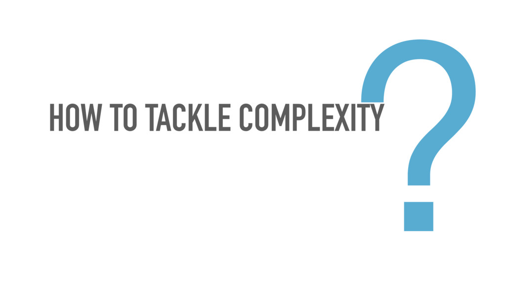HOW TO TACKLE COMPLEXITY ?