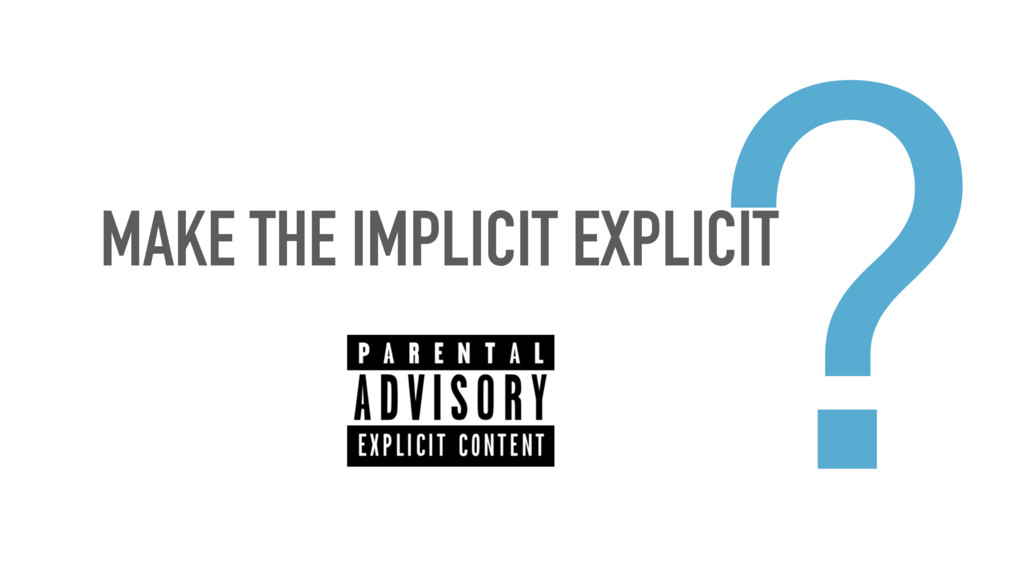 MAKE THE IMPLICIT EXPLICIT ?