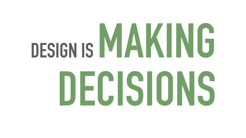DESIGN IS MAKING DECISIONS