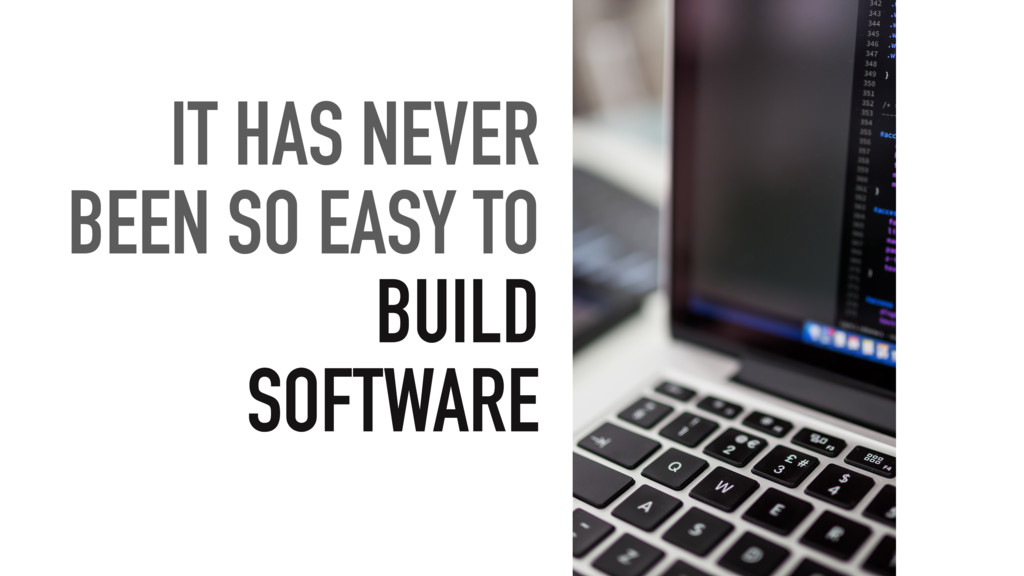 IT HAS NEVER BEEN SO EASY TO BUILD SOFTWARE