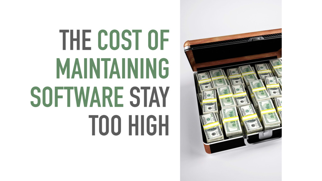 THE COST OF MAINTAINING SOFTWARE STAY TOO HIGH
